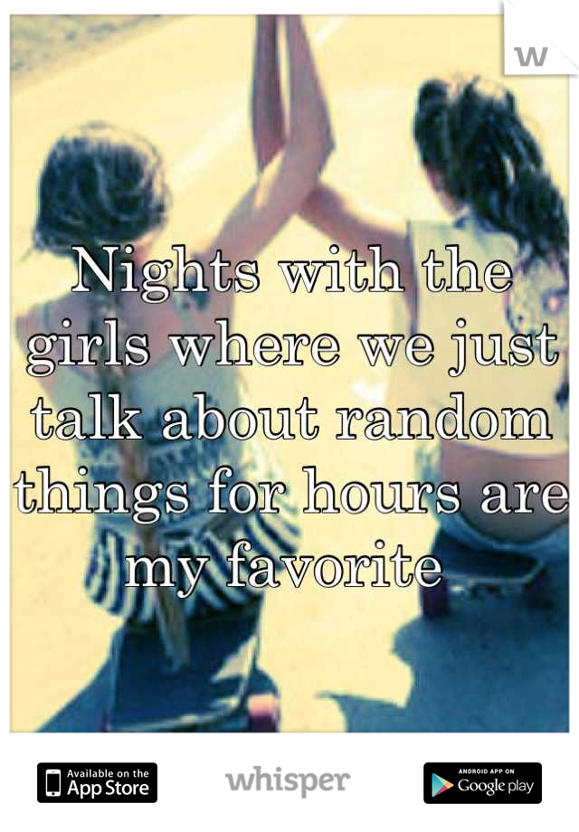 Nights with the girls where we just talk about random things for hours are my favorite