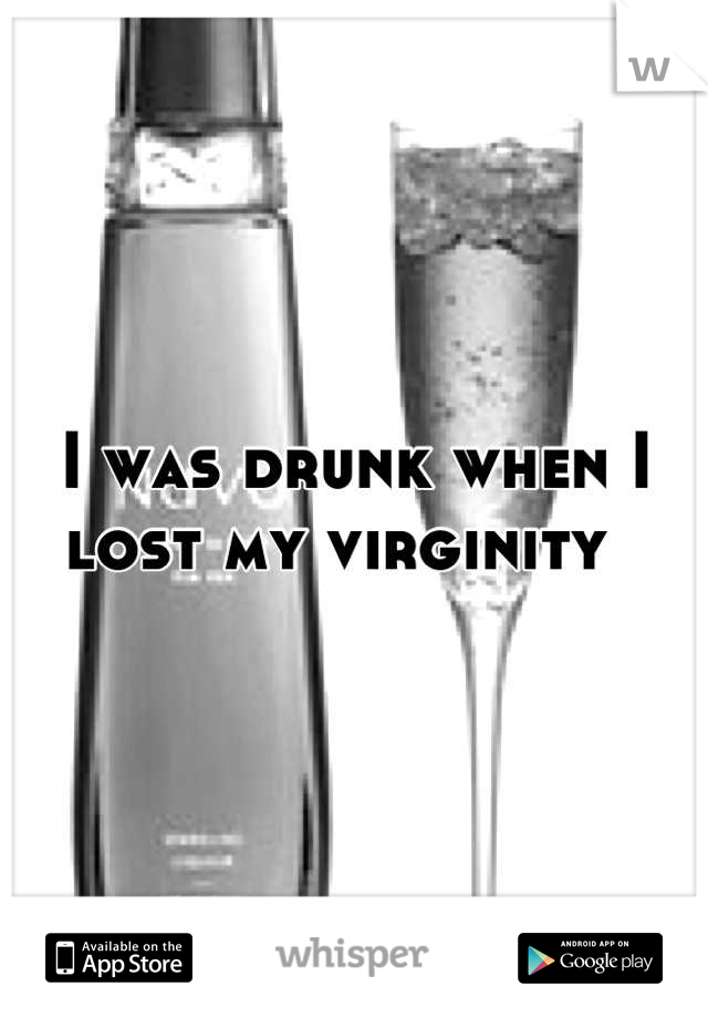 I was drunk when I lost my virginity