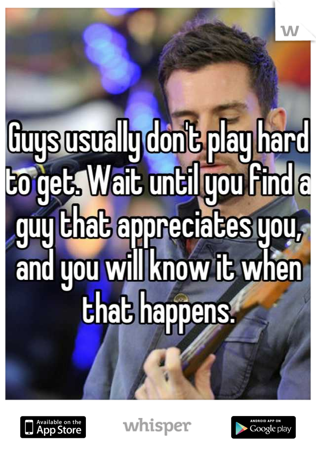 Guys usually don't play hard to get. Wait until you find a guy that appreciates you, and you will know it when that happens.