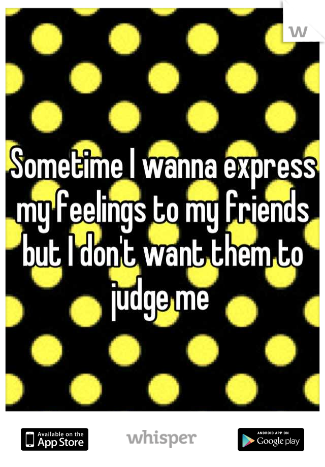 Sometime I wanna express my feelings to my friends but I don't want them to judge me