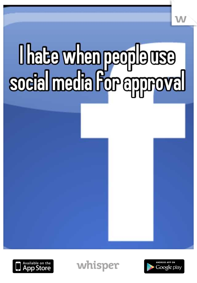 I hate when people use social media for approval