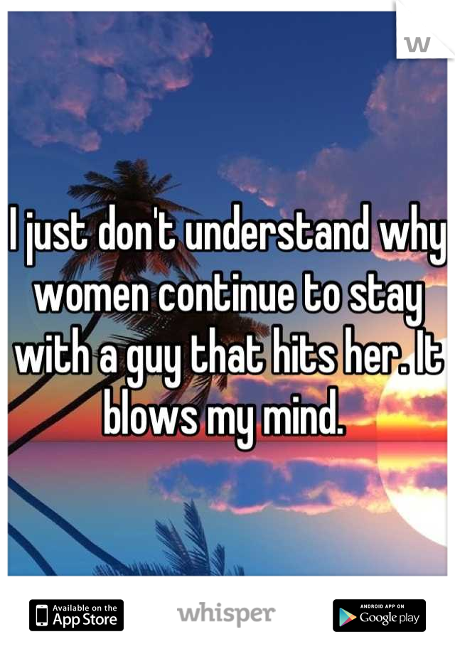 I just don't understand why women continue to stay with a guy that hits her. It blows my mind.