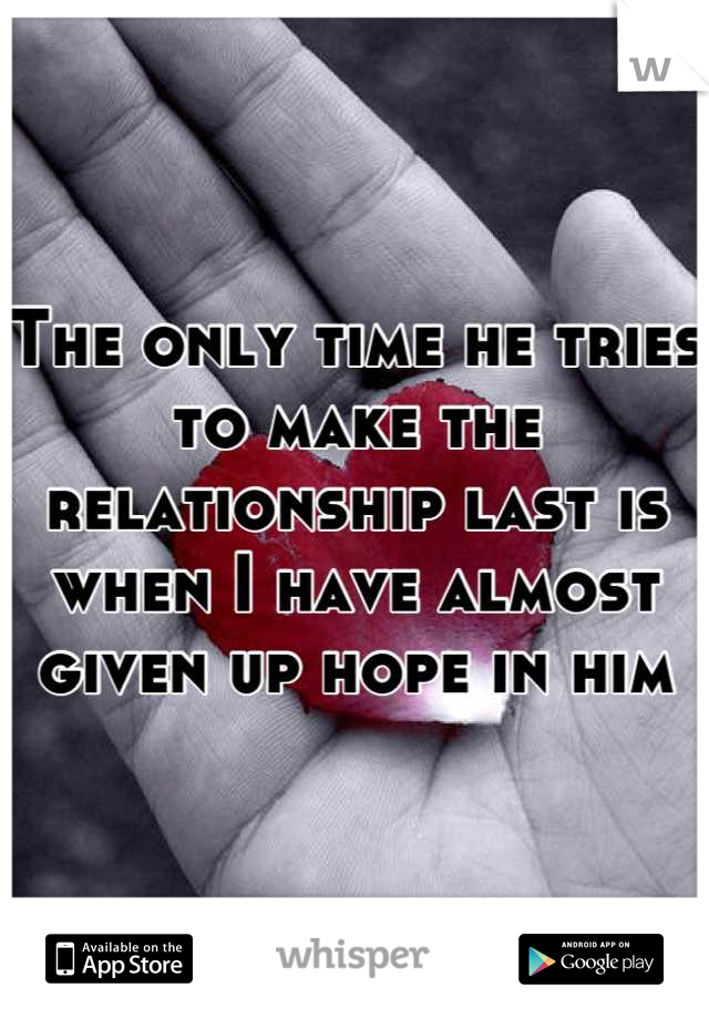 The only time he tries to make the relationship last is when I have almost given up hope in him