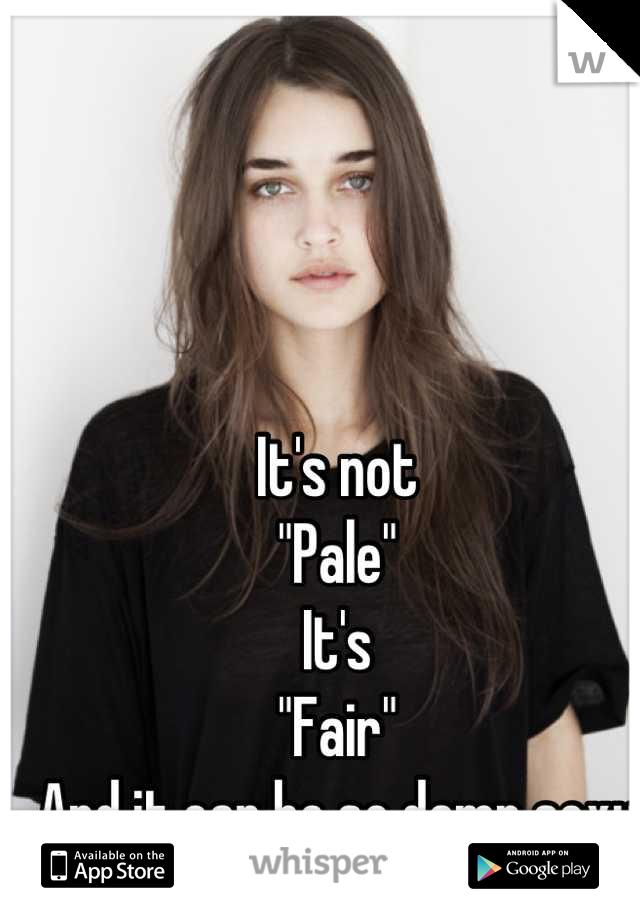 "It's not  ""Pale"" It's  ""Fair"" And it can be so damn sexy"