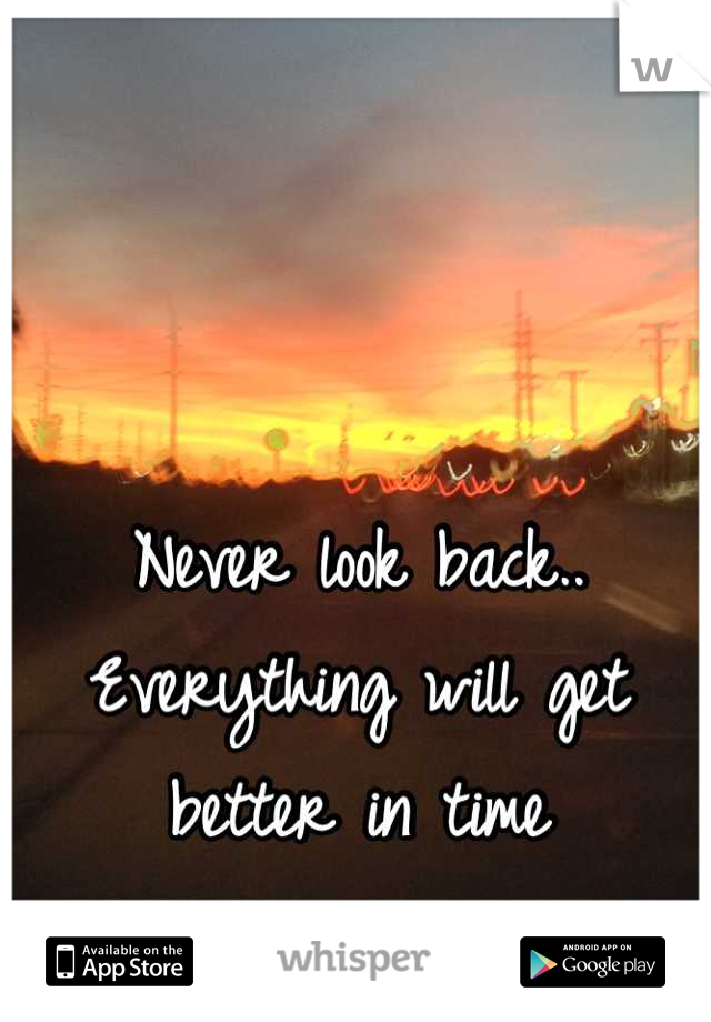 Never look back.. Everything will get better in time