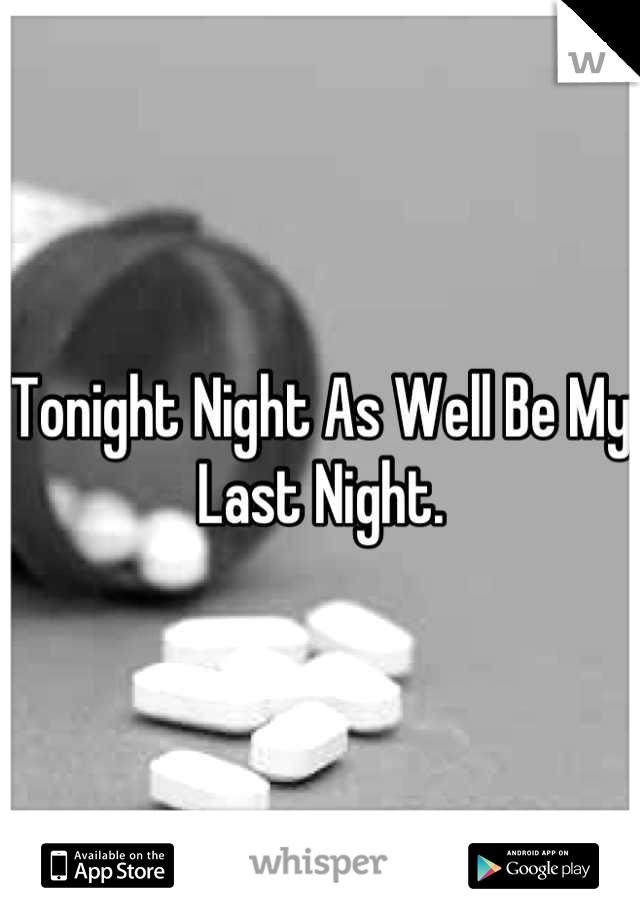 Tonight Night As Well Be My Last Night.