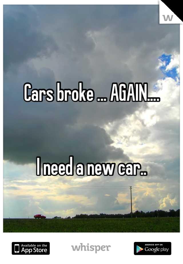 Cars broke ... AGAIN....   I need a new car..