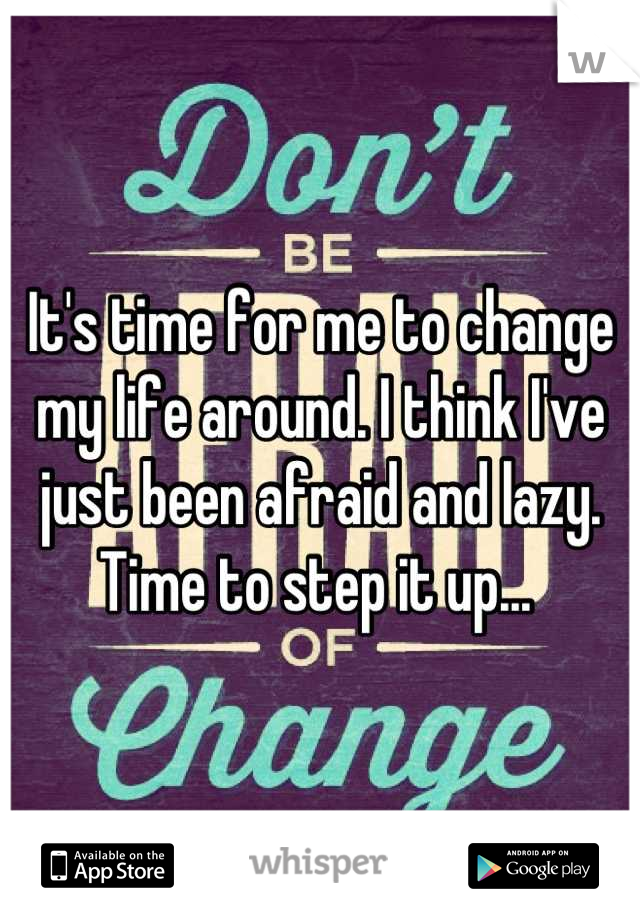 It's time for me to change my life around. I think I've just been afraid and lazy. Time to step it up...