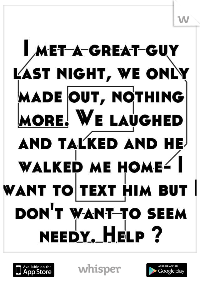 I met a great guy last night, we only made out, nothing more. We laughed and talked and he walked me home- I want to text him but I don't want to seem needy. Help ?