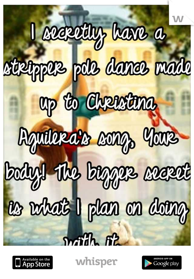I secretly have a stripper pole dance made up to Christina Aguilera's song, Your body! The bigger secret is what I plan on doing with it.