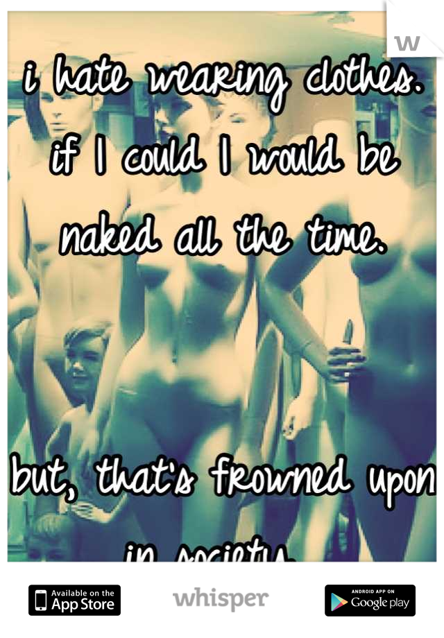 i hate wearing clothes. if I could I would be naked all the time.    but, that's frowned upon in society.
