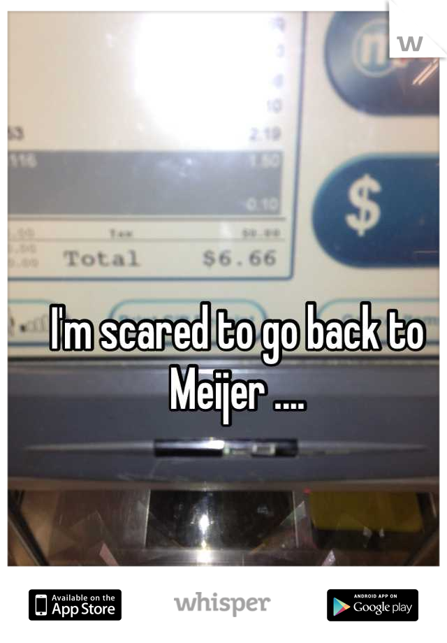I'm scared to go back to Meijer ....
