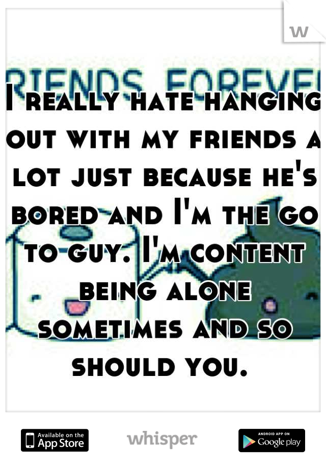 I really hate hanging out with my friends a lot just because he's bored and I'm the go to guy. I'm content being alone sometimes and so should you.
