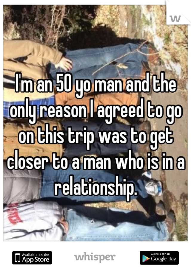 I'm an 50 yo man and the only reason I agreed to go on this trip was to get closer to a man who is in a relationship.