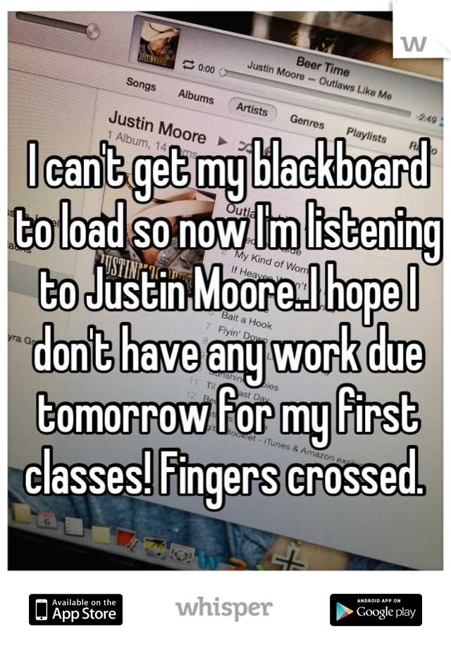 I can't get my blackboard to load so now I'm listening to Justin Moore..I hope I don't have any work due tomorrow for my first classes! Fingers crossed.