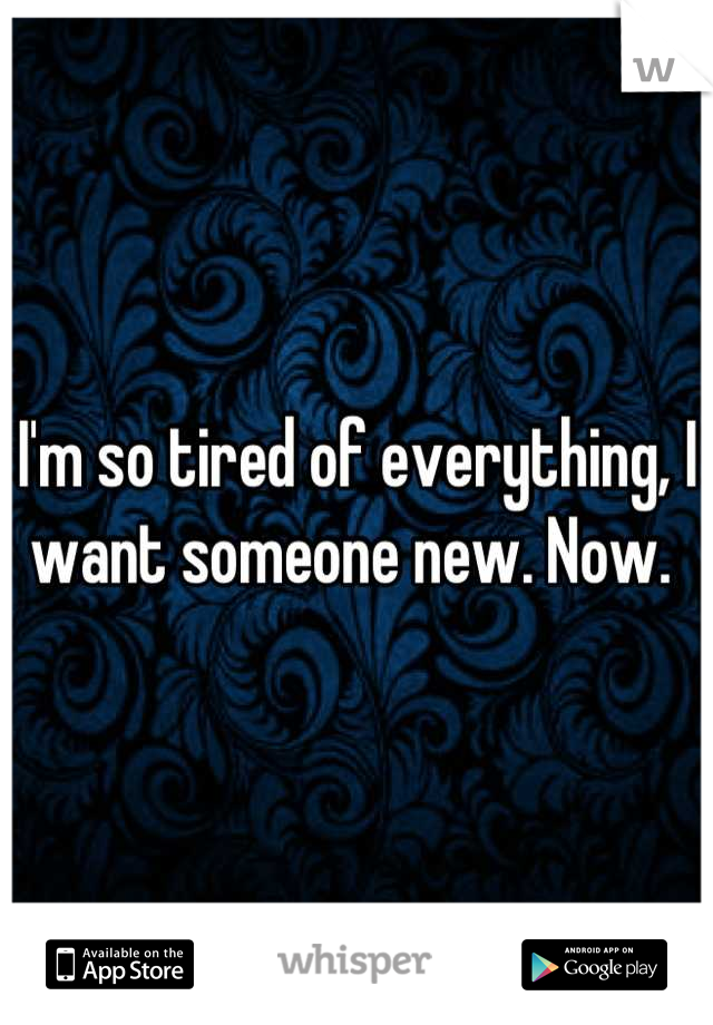 I'm so tired of everything, I want someone new. Now.