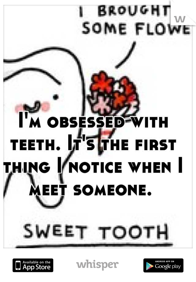 I'm obsessed with teeth. It's the first thing I notice when I meet someone.