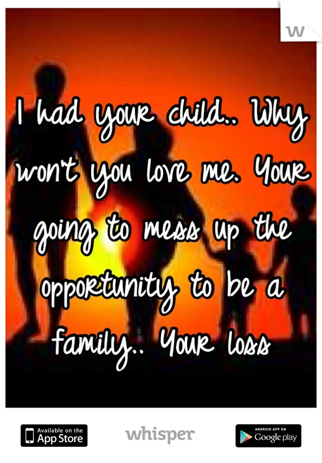 I had your child.. Why won't you love me. Your going to mess up the opportunity to be a family.. Your loss