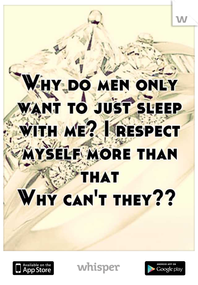 Why do men only want to just sleep with me? I respect myself more than that Why can't they??