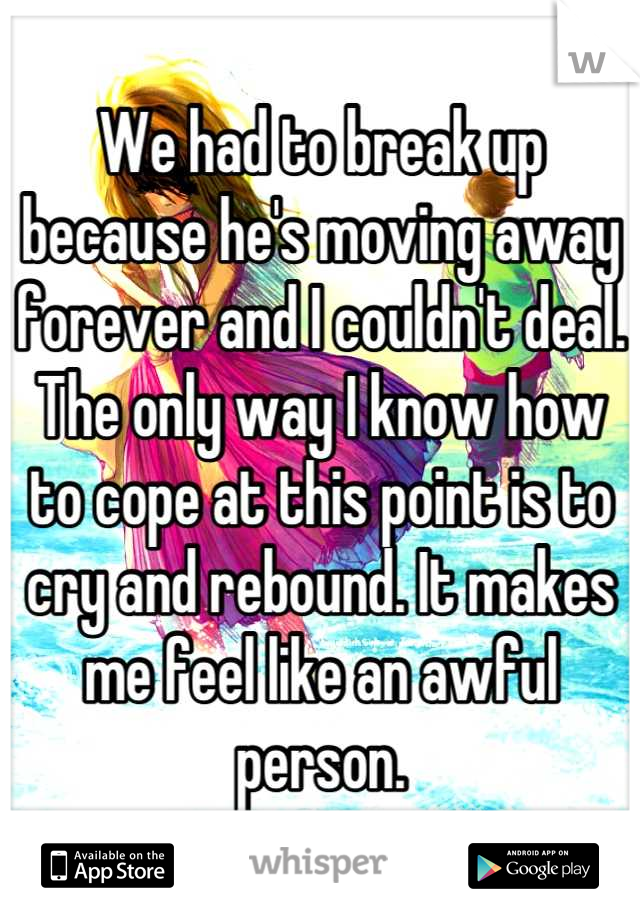 We had to break up because he's moving away forever and I couldn't deal. The only way I know how to cope at this point is to cry and rebound. It makes me feel like an awful person.