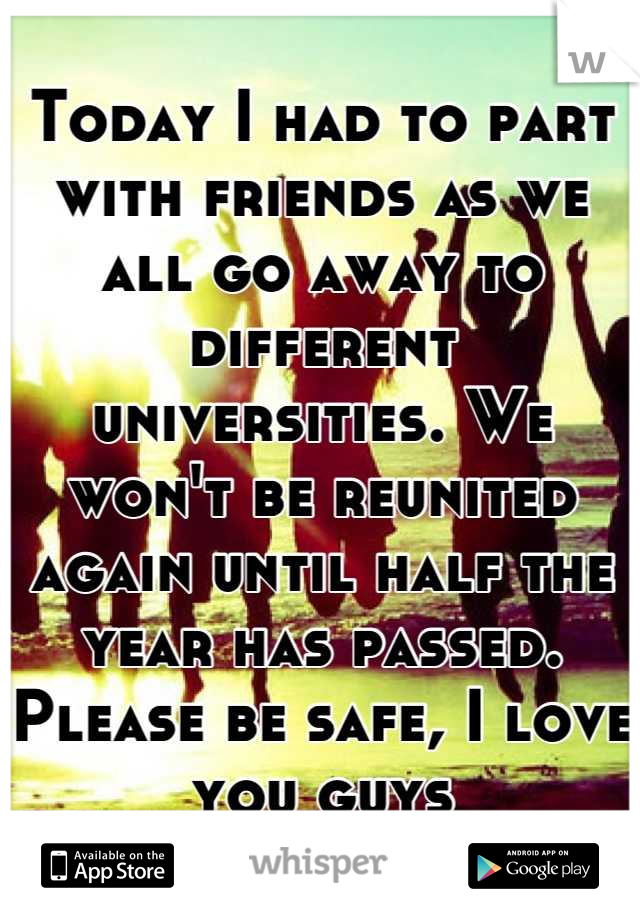 Today I had to part with friends as we all go away to different universities. We won't be reunited again until half the year has passed. Please be safe, I love you guys