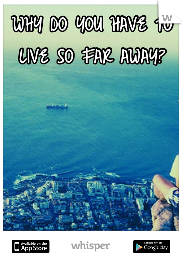 WHY DO YOU HAVE TO LIVE SO FAR AWAY?