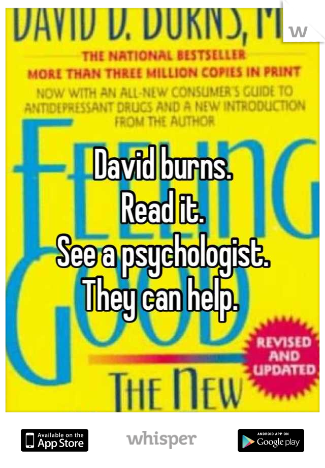 David burns.  Read it.  See a psychologist.  They can help.