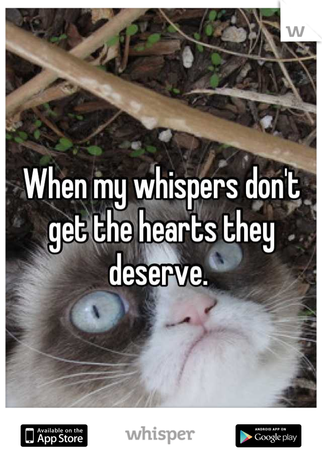 When my whispers don't get the hearts they deserve.