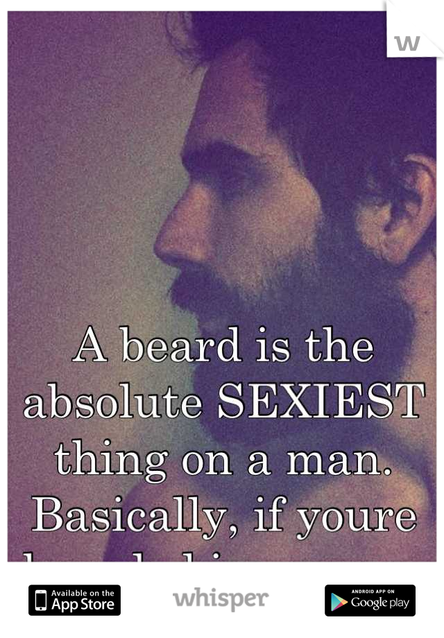 A beard is the absolute SEXIEST thing on a man. Basically, if youre bearded im yours.