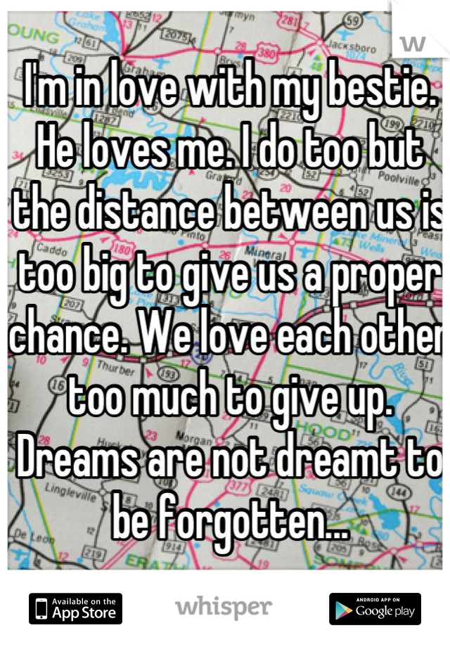 I'm in love with my bestie. He loves me. I do too but the distance between us is too big to give us a proper chance. We love each other too much to give up. Dreams are not dreamt to be forgotten...
