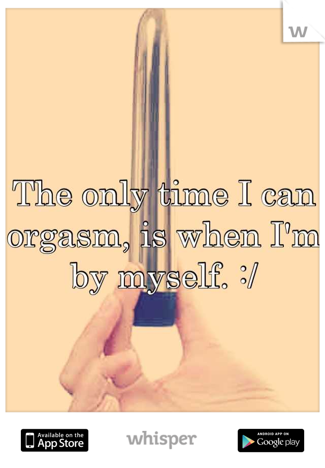 The only time I can orgasm, is when I'm by myself. :/