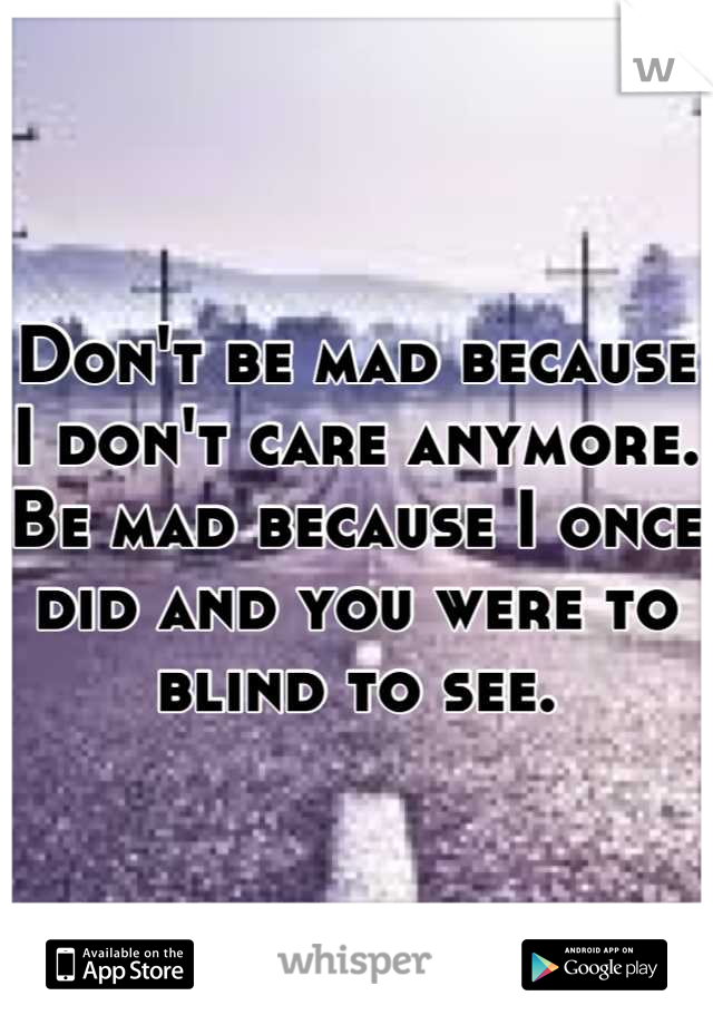Don't be mad because I don't care anymore. Be mad because I once did and you were to blind to see.
