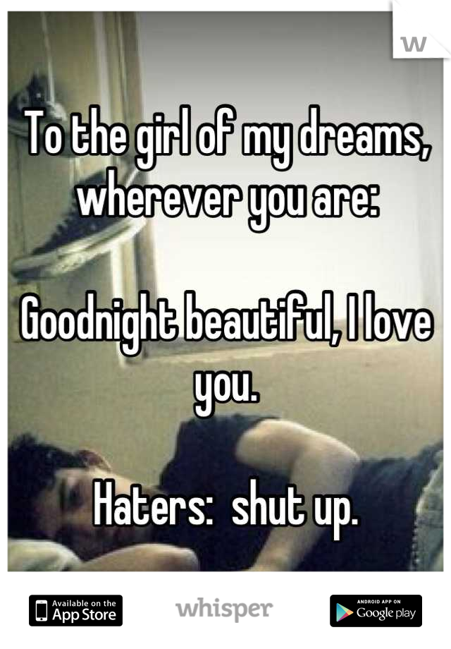 To the girl of my dreams, wherever you are:  Goodnight beautiful, I love you.  Haters:  shut up.