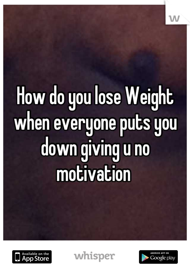 How do you lose Weight when everyone puts you down giving u no motivation