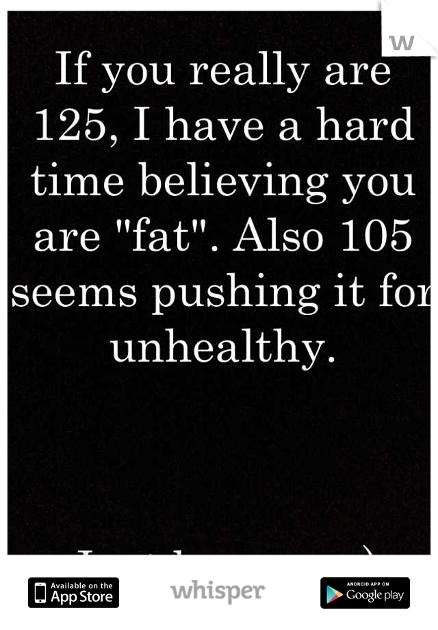 """If you really are 125, I have a hard time believing you are """"fat"""". Also 105 seems pushing it for unhealthy.     Just be you. :-)"""