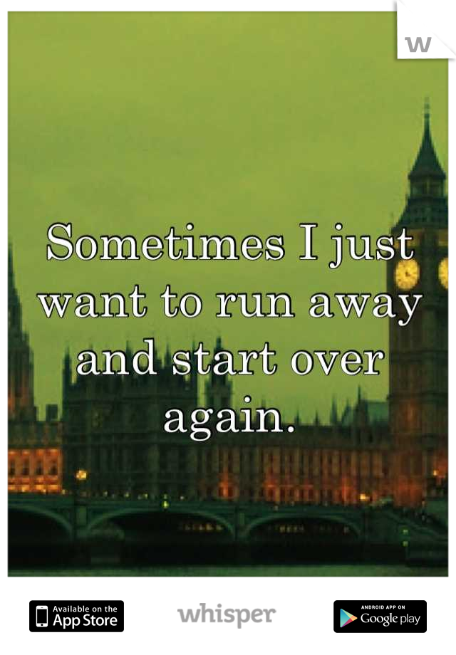 Sometimes I just want to run away and start over again.