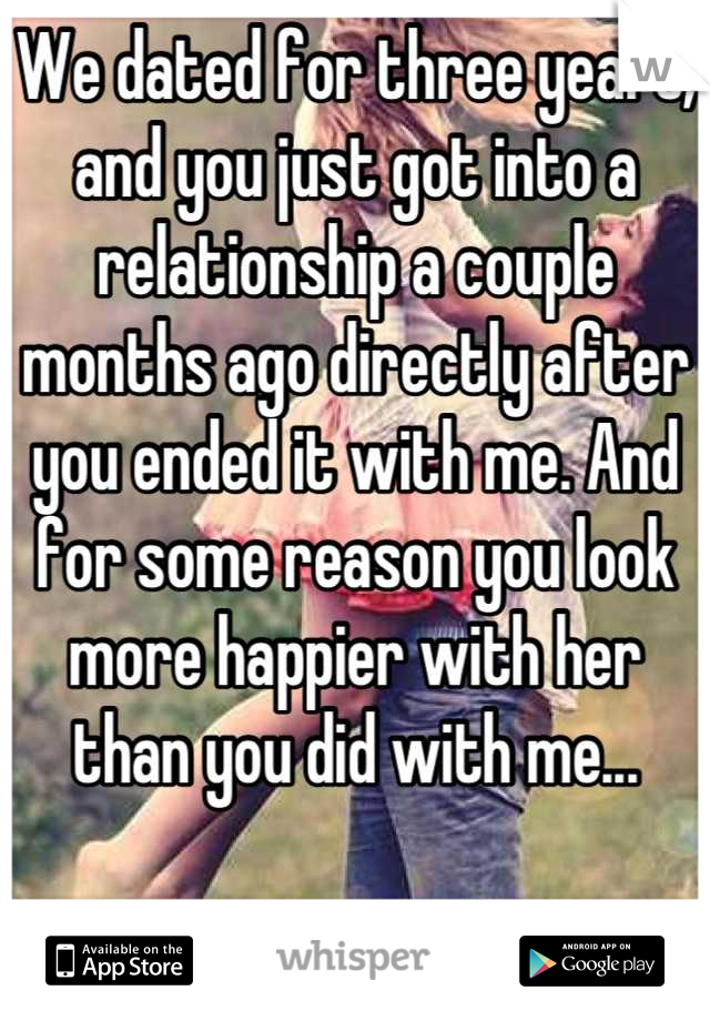 We dated for three years, and you just got into a relationship a couple months ago directly after you ended it with me. And for some reason you look more happier with her than you did with me...