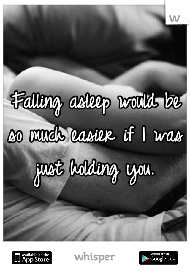 Falling asleep would be so much easier if I was just holding you.