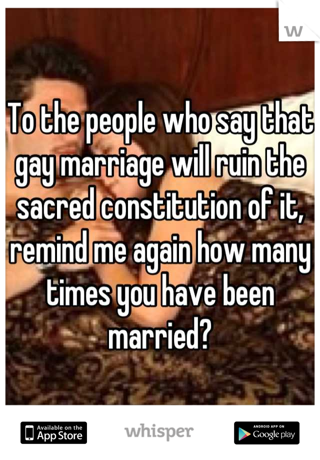 To the people who say that gay marriage will ruin the sacred constitution of it, remind me again how many times you have been married?
