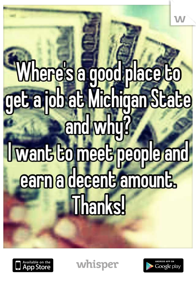 Where's a good place to get a job at Michigan State and why? I want to meet people and earn a decent amount. Thanks!
