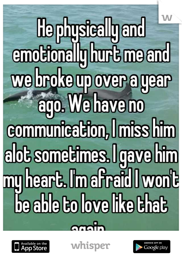 He physically and emotionally hurt me and we broke up over a year ago. We have no communication, I miss him alot sometimes. I gave him my heart. I'm afraid I won't be able to love like that again.