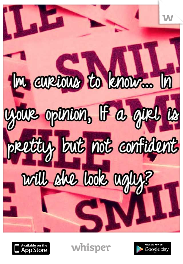Im curious to know... In your opinion, If a girl is pretty but not confident will she look ugly?