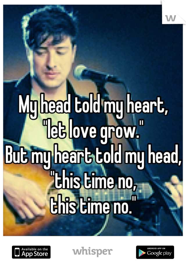 """My head told my heart, """"let love grow."""" But my heart told my head, """"this time no, this time no."""""""