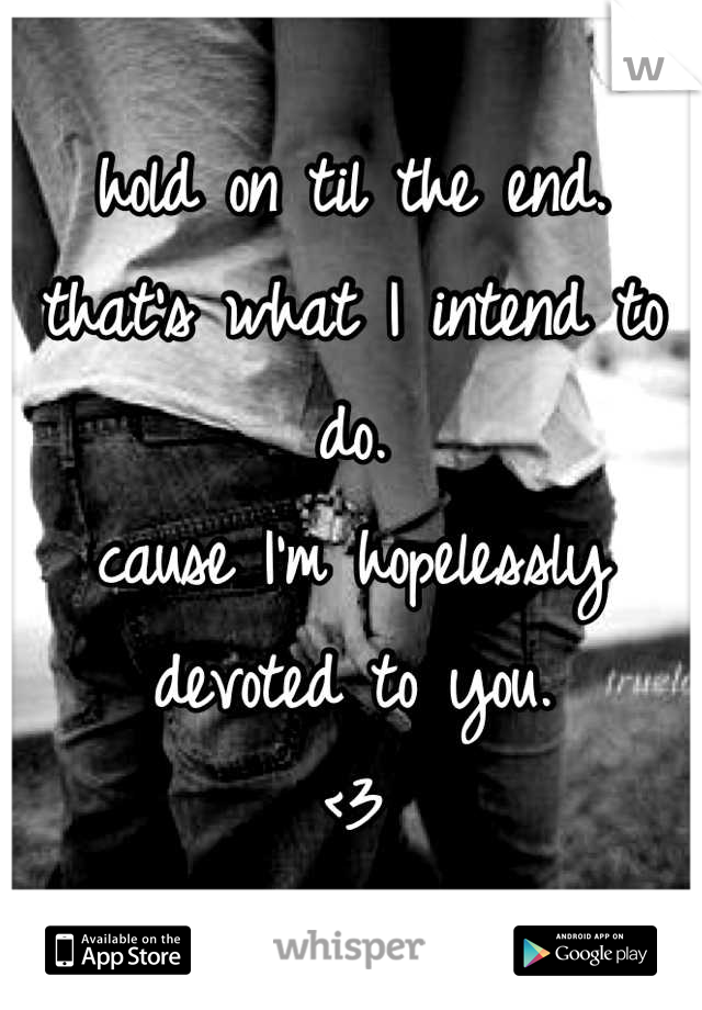 hold on til the end.  that's what I intend to do. cause I'm hopelessly devoted to you.  <3