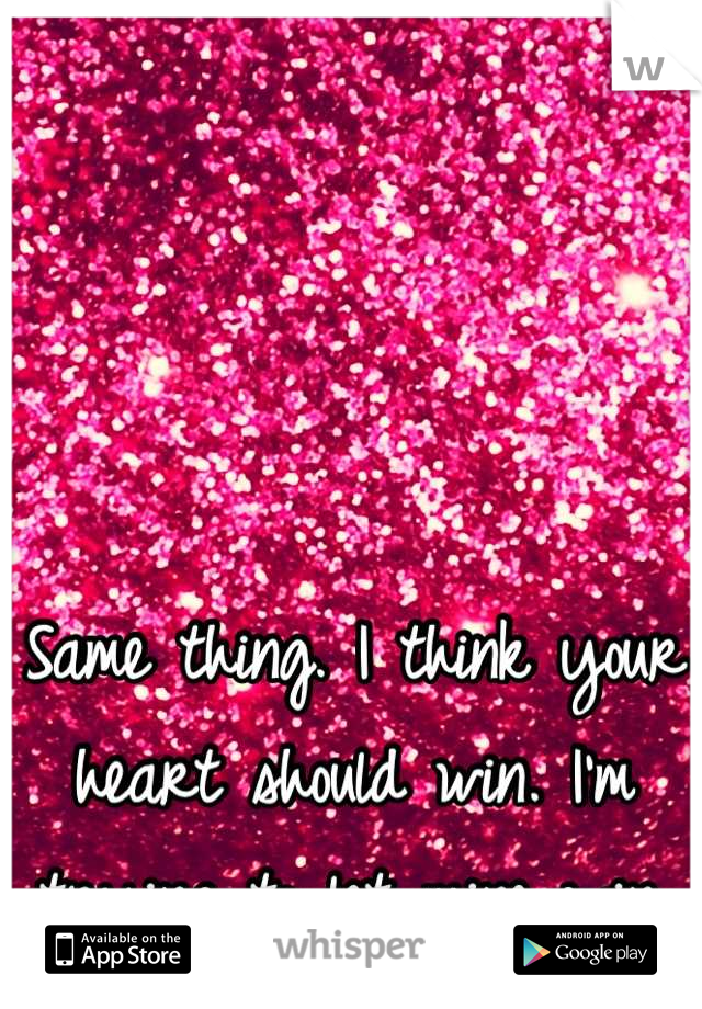 Same thing. I think your heart should win. I'm trying to let mine win.