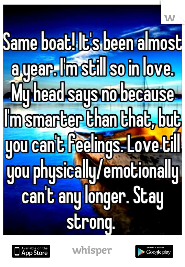 Same boat! It's been almost a year. I'm still so in love. My head says no because I'm smarter than that, but you can't feelings. Love till you physically/emotionally can't any longer. Stay strong.