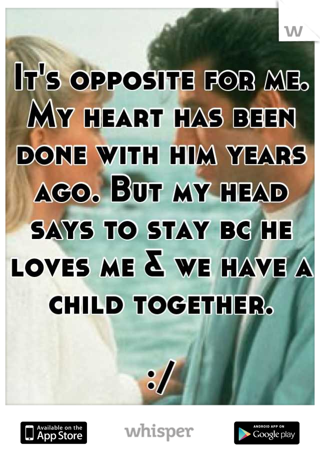 It's opposite for me. My heart has been done with him years ago. But my head says to stay bc he loves me & we have a child together.  :/