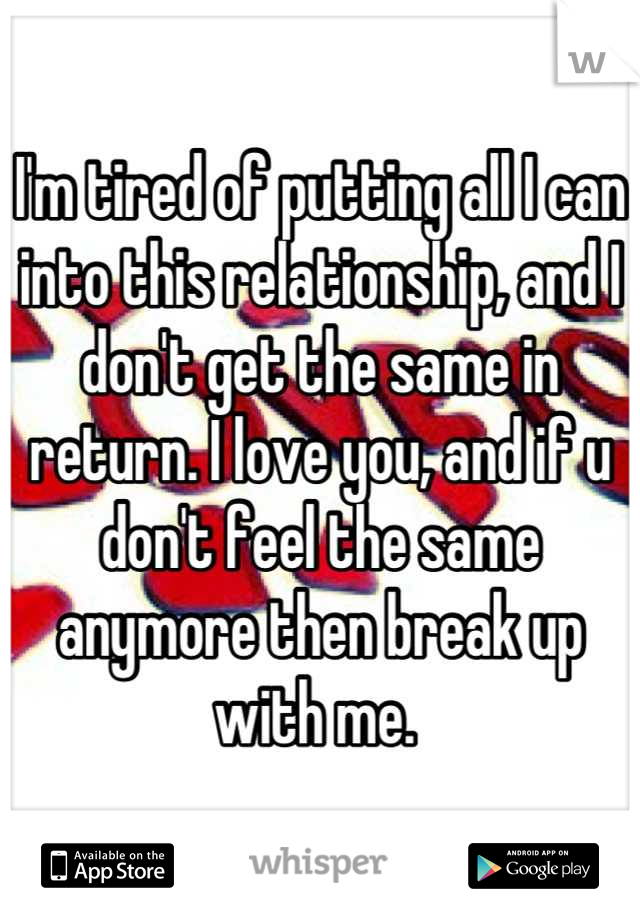 I'm tired of putting all I can into this relationship, and I don't get the same in return. I love you, and if u don't feel the same anymore then break up with me.