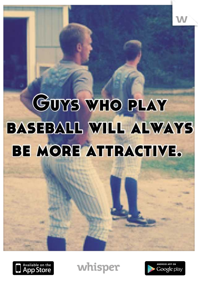 Guys who play baseball will always be more attractive.