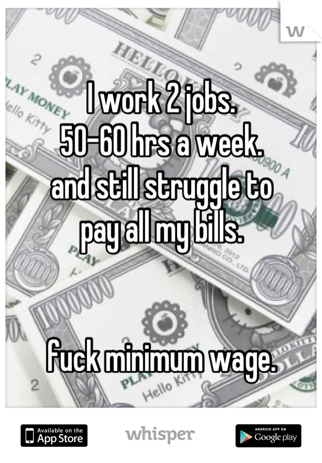 I work 2 jobs. 50-60 hrs a week. and still struggle to pay all my bills.    fuck minimum wage.